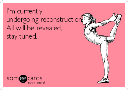 I'm currently undergoing reconstruction. All will be revealed,  stay tuned.