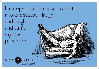 I'm depressed because I can't tell a joke because I laugh and laugh and can't say the punchline.