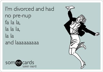 I'm divorced and had no pre-nup  fa la la,  la la la,  la la  and laaaaaaaaa