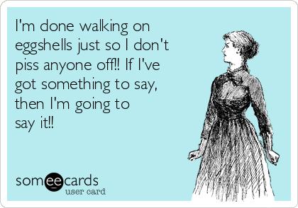 not walking on eggshells