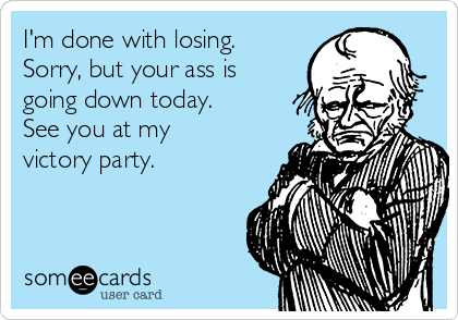 I'm done with losing. Sorry, but your ass is going down today. See you at my victory party.
