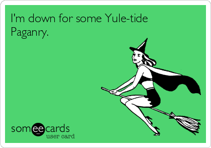 I'm down for some Yule-tide Paganry.
