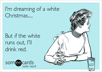 I'm dreaming of a white Christmas.....   But if the white runs out, I'll drink red.