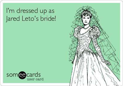 I'm dressed up as Jared Leto's bride!