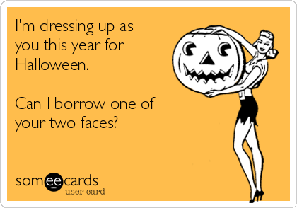 I'm dressing up as you this year for Halloween.  Can I borrow one of  your two faces?