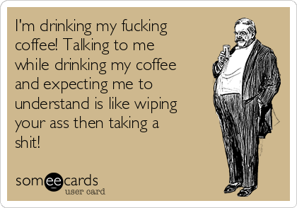 I'm drinking my fucking coffee! Talking to me while drinking my coffee and expecting me to understand is like wiping your ass then taking a shit!