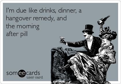 I'm due like drinks, dinner, a hangover remedy, and the morning after pill