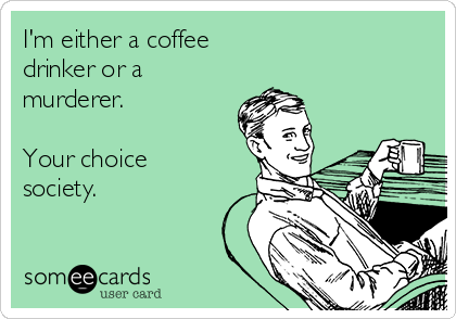 I'm either a coffee drinker or a murderer.  Your choice society.