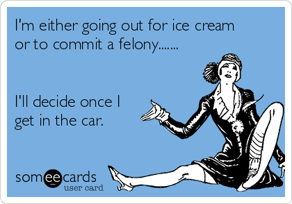 I'm either going out for ice cream or to commit a felony.......   I'll decide once I get in the car.