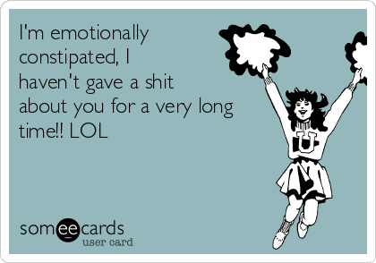 I'm emotionally  constipated, I haven't gave a shit about you for a very long time!! LOL