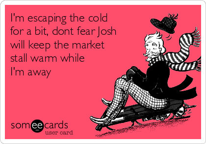 I'm escaping the cold for a bit, dont fear Josh will keep the market stall warm while I'm away