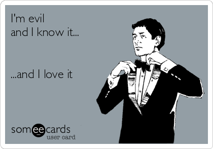 I'm evil  and I know it...   ...and I love it