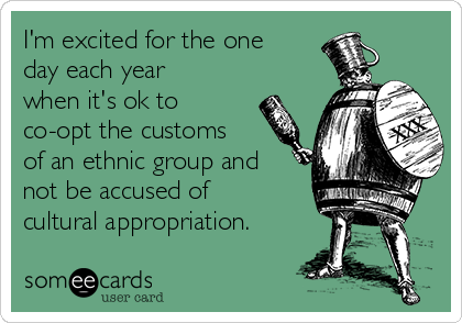I'm excited for the one day each year when it's ok to co-opt the customs of an ethnic group and not be accused of cultural appropriation.