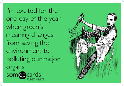 I'm excited for the one day of the year when green's meaning changes from saving the environment to polluting our major organs.