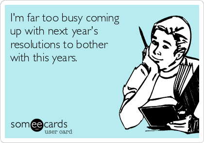 I'm far too busy coming up with next year's resolutions to bother with this years.