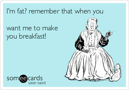 I'm fat? remember that when you  want me to make you breakfast!