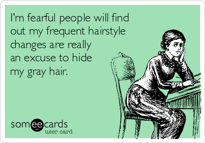 I'm fearful people will find out my frequent hairstyle changes are really an excuse to hide my gray hair.