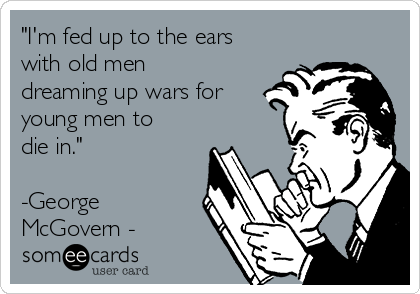 """""""I'm fed up to the ears with old men dreaming up wars for young men to die in.""""   -George McGovern -"""