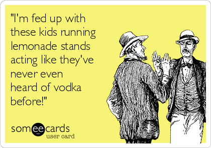 """""""I'm fed up with these kids running  lemonade stands acting like they've never even heard of vodka before!"""""""