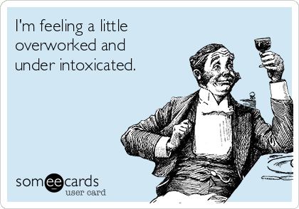 I'm feeling a little overworked and under intoxicated.