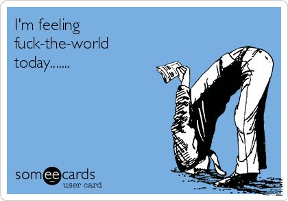 I'm feeling  fuck-the-world today.......