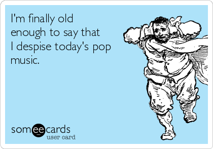 I'm finally old enough to say that I despise today's pop music.