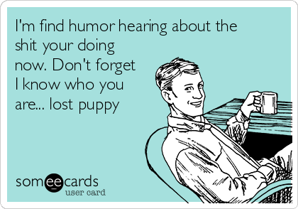 I'm find humor hearing about the shit your doing now. Don't forget I know who you are... lost puppy