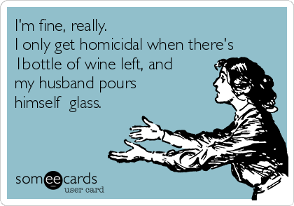 I'm fine, really. I only get homicidal when there's 1bottle of wine left, and my husband pours himself  glass.