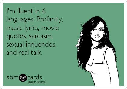 I'm fluent in 6 languages: Profanity, music lyrics, movie quotes, sarcasm, sexual innuendos, and real talk.