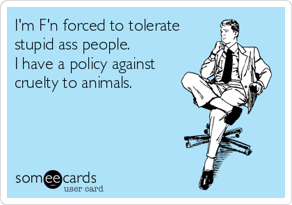 I'm F'n forced to tolerate stupid ass people. I have a policy against cruelty to animals.