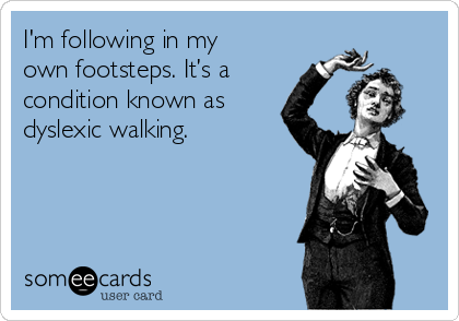 I'm following in my own footsteps. It's a condition known as dyslexic walking.