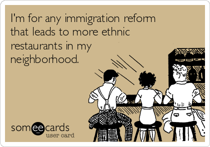 I'm for any immigration reform that leads to more ethnic restaurants in my neighborhood.