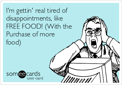 I'm gettin' real tired of disappointments, like FREE FOOD! (With the Purchase of more food)