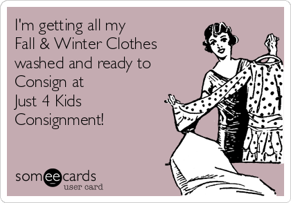 I'm getting all my  Fall & Winter Clothes  washed and ready to  Consign at  Just 4 Kids Consignment!