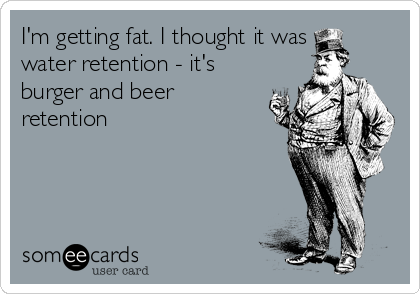 I'm getting fat. I thought it was water retention - it's burger and beer retention