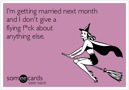 I'm getting married next month and I don't give a flying f*ck about anything else.
