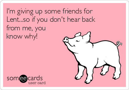 I'm giving up some friends for Lent...so if you don't hear back from me, you know why!