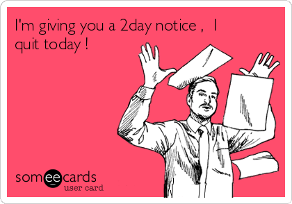 I'm giving you a 2day notice ,  I quit today !