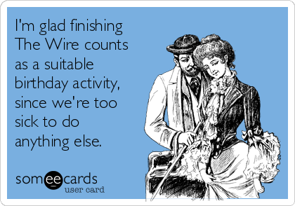 I'm glad finishing The Wire counts as a suitable birthday activity, since we're too sick to do anything else.