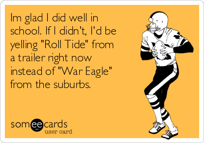 "Im glad I did well in school. If I didn't, I'd be yelling ""Roll Tide"" from a trailer right now  instead of ""War Eagle"" from the suburbs."