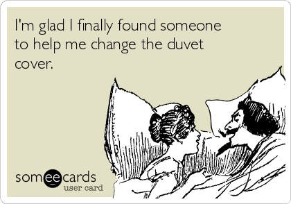 I'm glad I finally found someone to help me change the duvet cover.