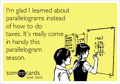 I'm glad I learned about parallelograms instead of how to do taxes. It's really come in handy this  parallelogram season.