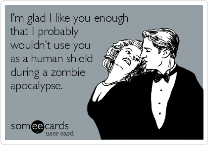 I'm glad I like you enough that I probably wouldn't use you as a human shield during a zombie apocalypse.