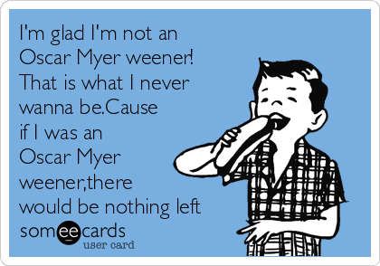 I'm glad I'm not an Oscar Myer weener! That is what I never wanna be.Cause if I was an Oscar Myer weener,there  would be nothing left