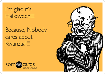 I'm glad it's Halloween!!!!   Because, Nobody cares about Kwanzaa!!!!