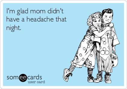 I'm glad mom didn't have a headache that night.