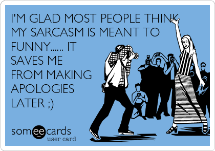 I'M GLAD MOST PEOPLE THINK MY SARCASM IS MEANT TO FUNNY...... IT SAVES ME FROM MAKING APOLOGIES LATER ;)