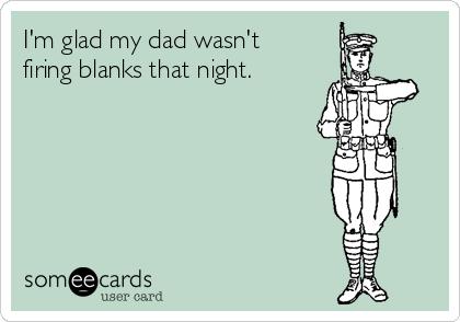 I'm glad my dad wasn't firing blanks that night.