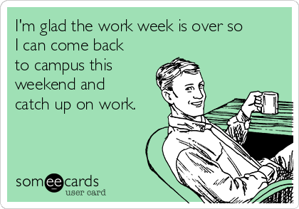 I'm glad the work week is over so I can come back to campus this weekend and catch up on work.