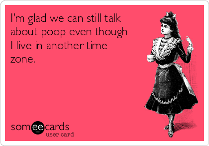 I'm glad we can still talk about poop even though I live in another time zone.